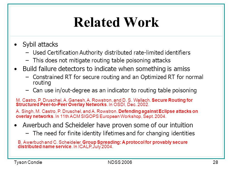 Tyson CondieNDSS 200628 Related Work Sybil attacks –Used Certification Authority distributed rate-limited identifiers –This does not mitigate routing table poisoning attacks Build failure detectors to indicate when something is amiss –Constrained RT for secure routing and an Optimized RT for normal routing –Can use in/out-degree as an indicator to routing table poisoning Awerbuch and Scheideler have proven some of our intuition –The need for finite identity lifetimes and for changing identities M.