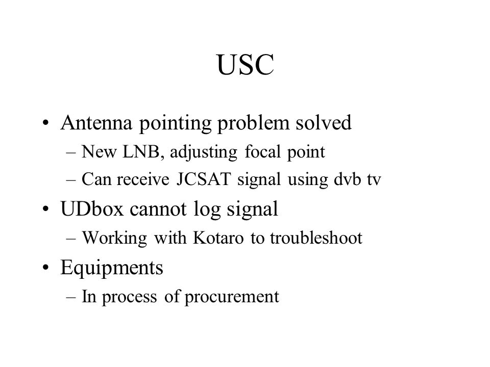 USC Antenna pointing problem solved –New LNB, adjusting focal point –Can receive JCSAT signal using dvb tv UDbox cannot log signal –Working with Kotar