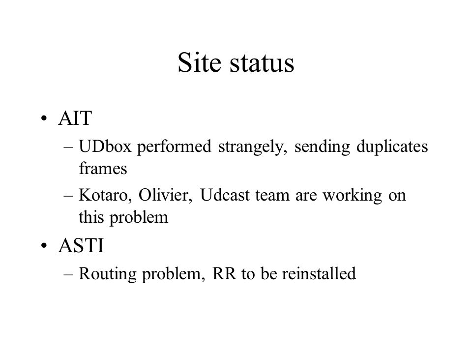 Site status AIT –UDbox performed strangely, sending duplicates frames –Kotaro, Olivier, Udcast team are working on this problem ASTI –Routing problem,