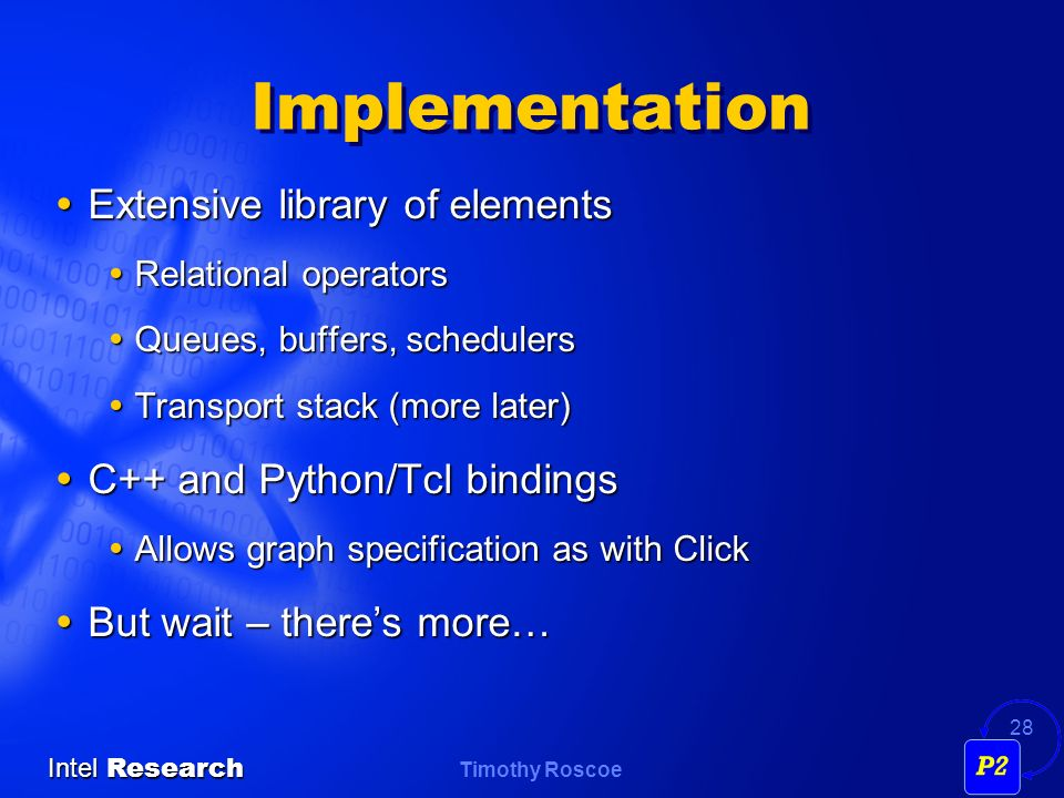 Timothy Roscoe Intel Research 28 Implementation Extensive library of elements Extensive library of elements Relational operators Relational operators Queues, buffers, schedulers Queues, buffers, schedulers Transport stack (more later) Transport stack (more later) C++ and Python/Tcl bindings C++ and Python/Tcl bindings Allows graph specification as with Click Allows graph specification as with Click But wait – theres more… But wait – theres more…