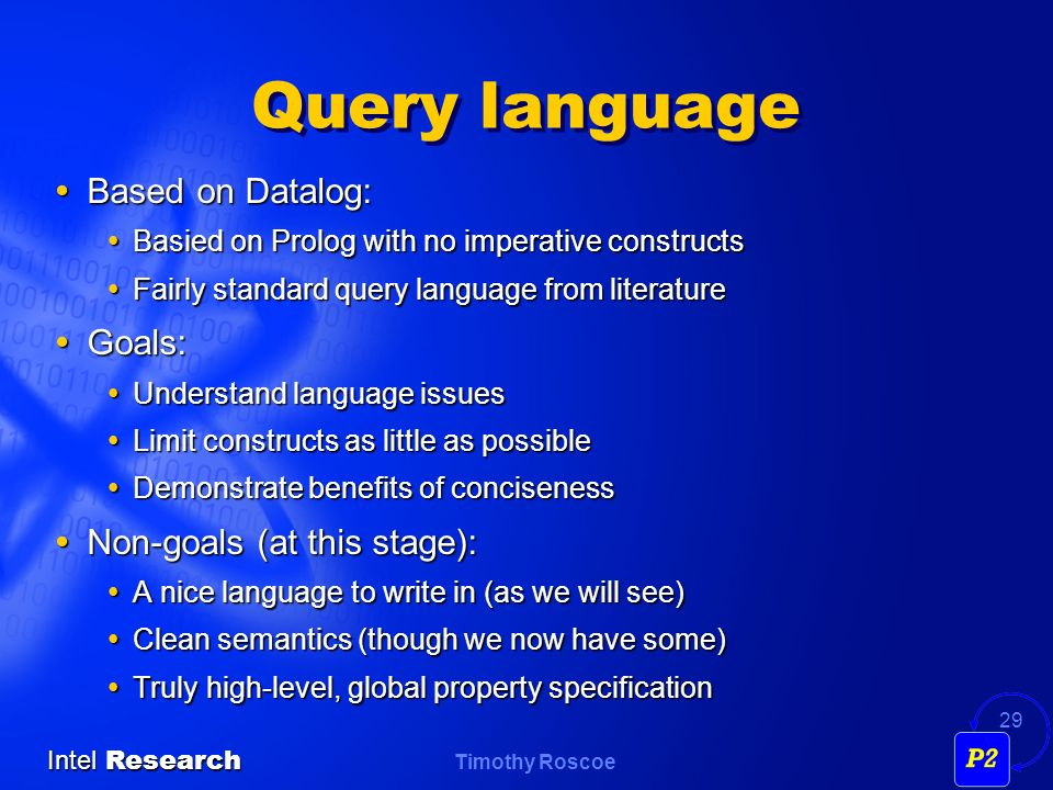 Timothy Roscoe Intel Research 29 Query language Based on Datalog: Based on Datalog: Basied on Prolog with no imperative constructs Basied on Prolog with no imperative constructs Fairly standard query language from literature Fairly standard query language from literature Goals: Goals: Understand language issues Understand language issues Limit constructs as little as possible Limit constructs as little as possible Demonstrate benefits of conciseness Demonstrate benefits of conciseness Non-goals (at this stage): Non-goals (at this stage): A nice language to write in (as we will see) A nice language to write in (as we will see) Clean semantics (though we now have some) Clean semantics (though we now have some) Truly high-level, global property specification Truly high-level, global property specification