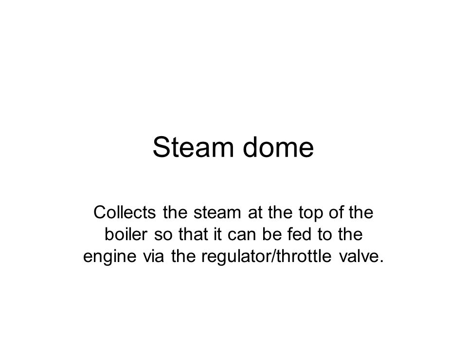 Steam dome Collects the steam at the top of the boiler so that it can be fed to the engine via the regulator/throttle valve.