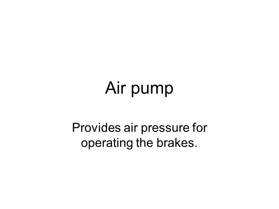 Air pump Provides air pressure for operating the brakes.