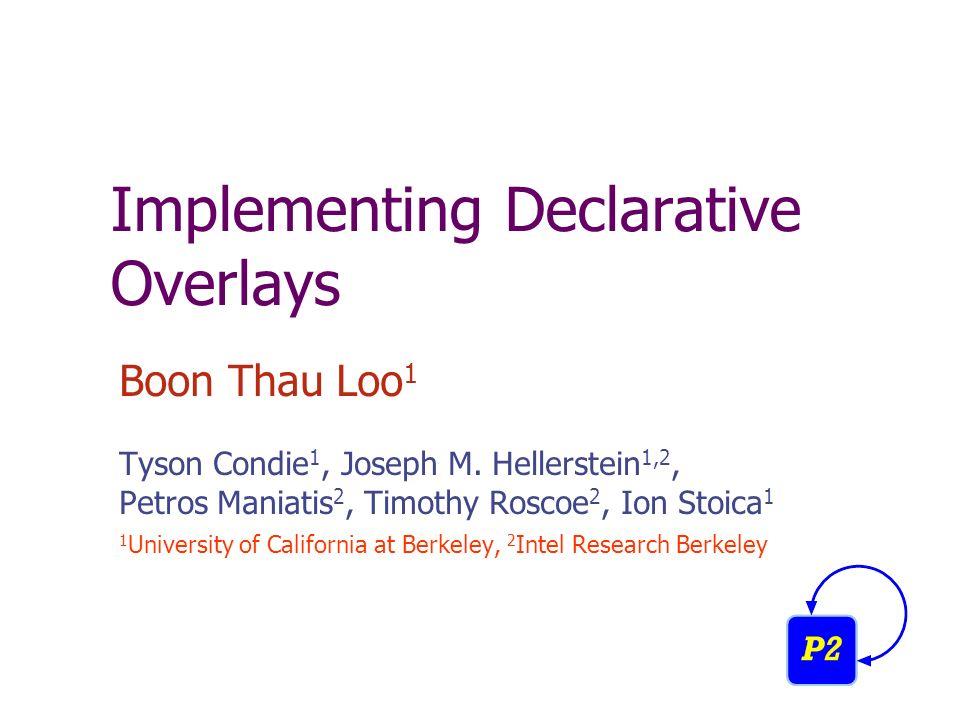Implementing Declarative Overlays Boon Thau Loo 1 Tyson Condie 1, Joseph M.