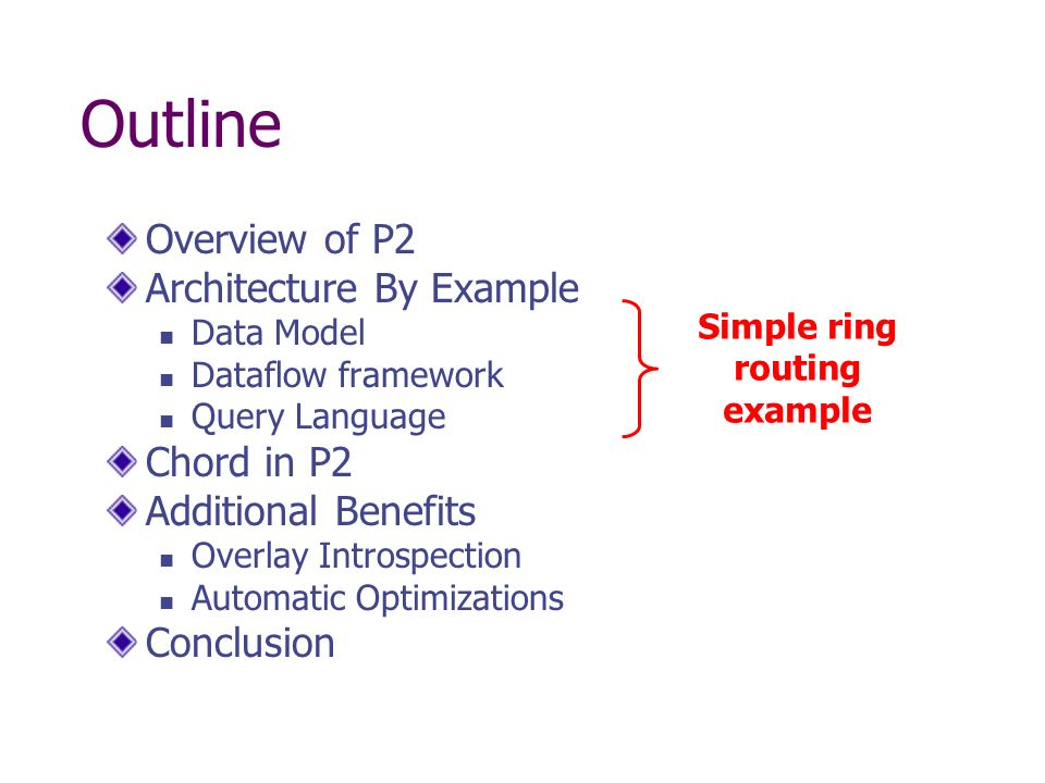 Outline Overview of P2 Architecture By Example Data Model Dataflow framework Query Language Chord in P2 Additional Benefits Overlay Introspection Automatic Optimizations Conclusion Simple ring routing example