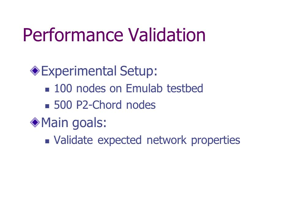 Performance Validation Experimental Setup: 100 nodes on Emulab testbed 500 P2-Chord nodes Main goals: Validate expected network properties