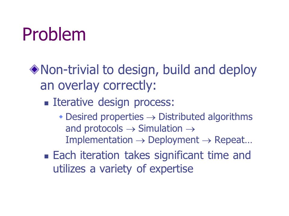The Goal of P2 Make overlay development more accessible: Focus on algorithms and protocol designs, not the implementation Tool for rapid prototyping of new overlays: Specify overlay network at a high level Automatically translate specification to protocol Provide execution engine for protocol Aim for good enough performance Focus on accelerating the iterative design process Can always hand-tune implementation later