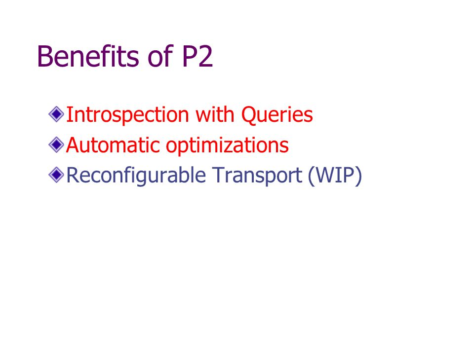 Benefits of P2 Introspection with Queries Automatic optimizations Reconfigurable Transport (WIP)