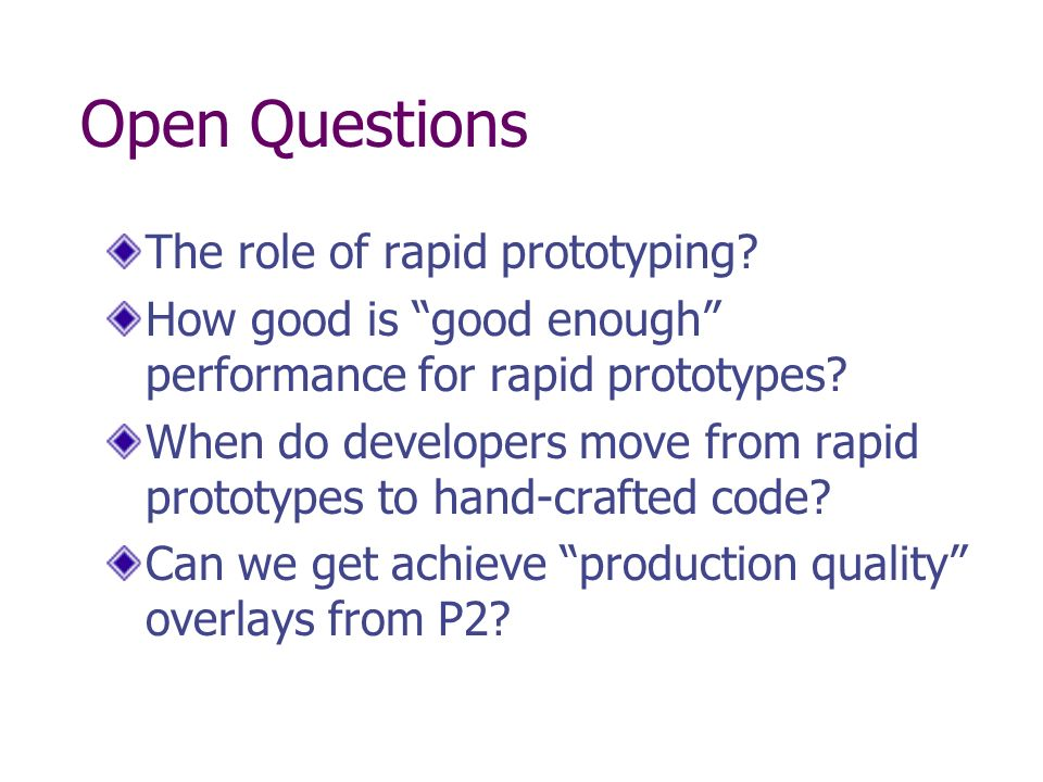 Open Questions The role of rapid prototyping.