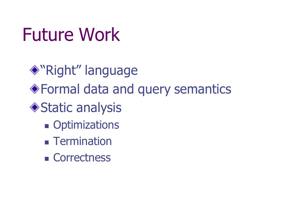 Future Work Right language Formal data and query semantics Static analysis Optimizations Termination Correctness
