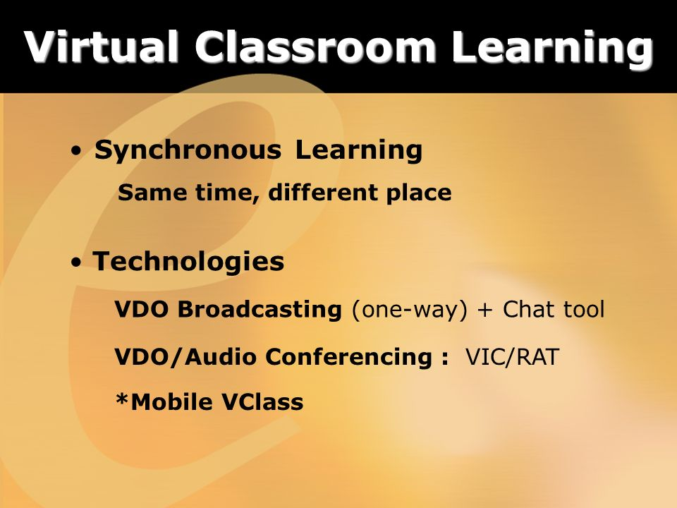 Synchronous Learning Same time, different place Technologies VDO Broadcasting (one-way) + Chat tool VDO/Audio Conferencing : VIC/RAT Virtual Classroom Learning *Mobile VClass