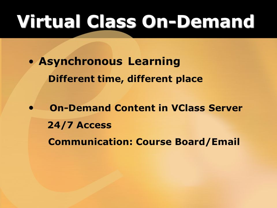 Virtual Class On-Demand Asynchronous Learning Different time, different place On-Demand Content in VClass Server 24/7 Access Communication: Course Board/Email