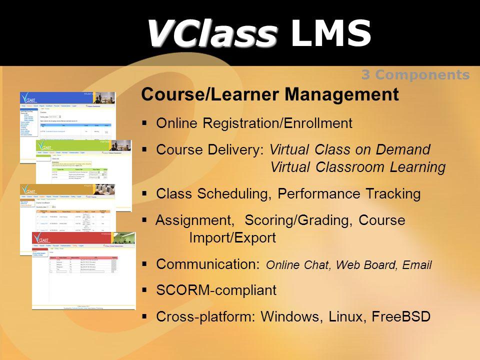 VClass VClass LMS Course/Learner Management Online Registration/Enrollment Course Delivery: Virtual Class on Demand Virtual Classroom Learning Class Scheduling, Performance Tracking Assignment, Scoring/Grading, Course Import/Export Communication: Online Chat, Web Board, Email SCORM-compliant Cross-platform: Windows, Linux, FreeBSD 3 Components