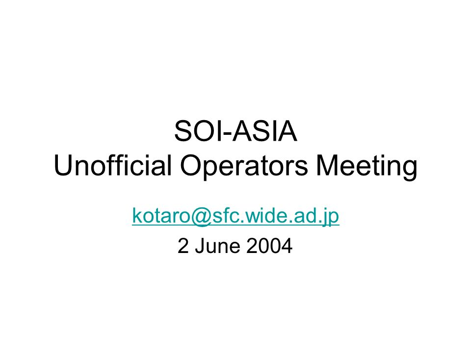 SOI-ASIA Unofficial Operators Meeting kotaro@sfc.wide.ad.jp 2 June 2004