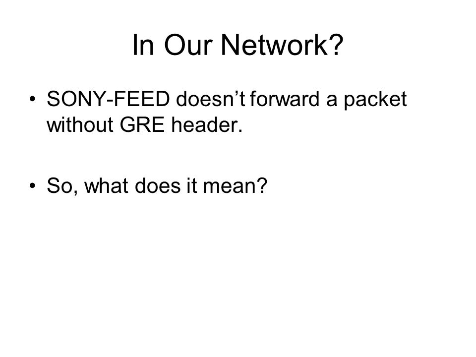 In Our Network? SONY-FEED doesnt forward a packet without GRE header. So, what does it mean?