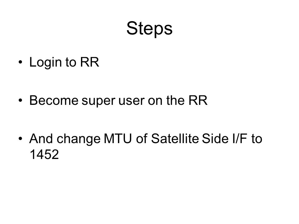 Steps Login to RR Become super user on the RR And change MTU of Satellite Side I/F to 1452