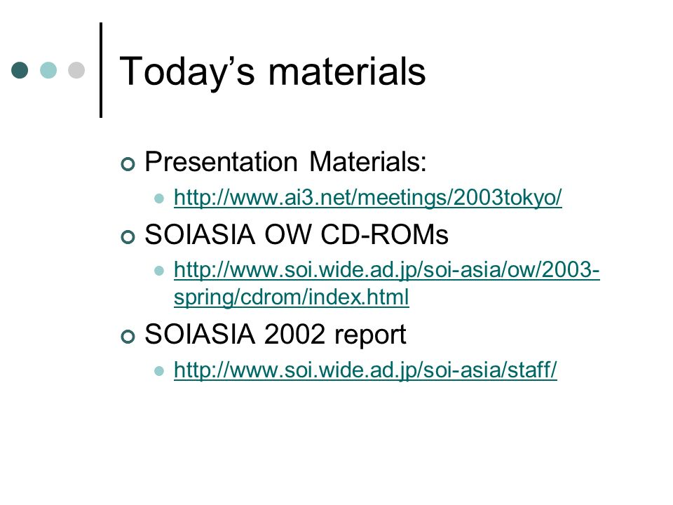 Todays materials Presentation Materials: http://www.ai3.net/meetings/2003tokyo/ SOIASIA OW CD-ROMs http://www.soi.wide.ad.jp/soi-asia/ow/2003- spring/cdrom/index.html http://www.soi.wide.ad.jp/soi-asia/ow/2003- spring/cdrom/index.html SOIASIA 2002 report http://www.soi.wide.ad.jp/soi-asia/staff/