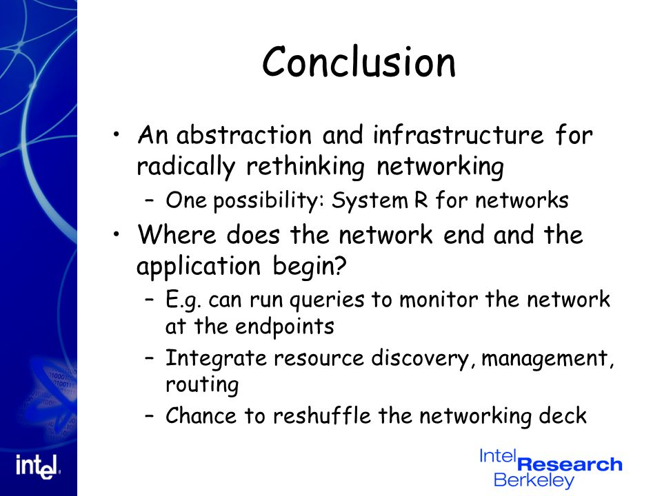 Conclusion An abstraction and infrastructure for radically rethinking networking –One possibility: System R for networks Where does the network end and the application begin.