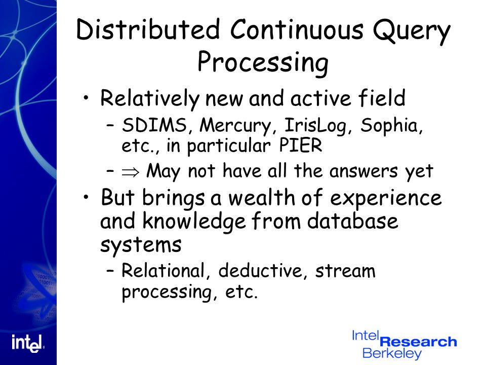 Distributed Continuous Query Processing Relatively new and active field –SDIMS, Mercury, IrisLog, Sophia, etc., in particular PIER – May not have all the answers yet But brings a wealth of experience and knowledge from database systems –Relational, deductive, stream processing, etc.