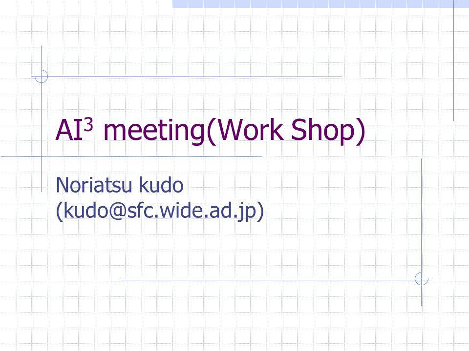 AI 3 meeting(Work Shop) Noriatsu kudo (kudo@sfc.wide.ad.jp)