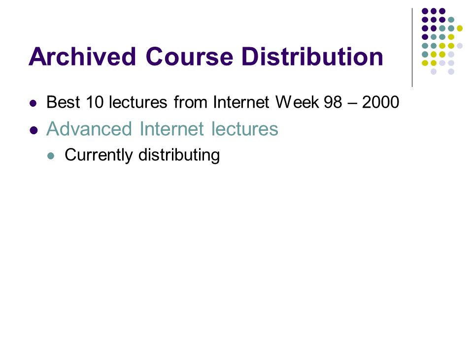 Archived Course Distribution Best 10 lectures from Internet Week 98 – 2000 Advanced Internet lectures Currently distributing