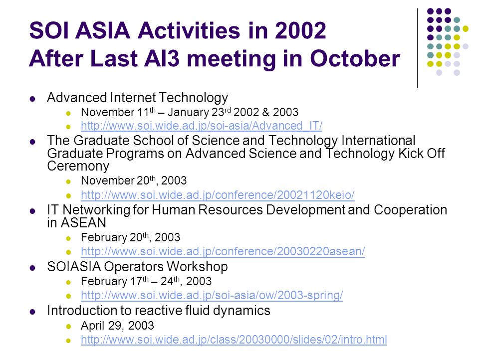 SOI ASIA Activities in 2002 After Last AI3 meeting in October Advanced Internet Technology November 11 th – January 23 rd 2002 & 2003 http://www.soi.w