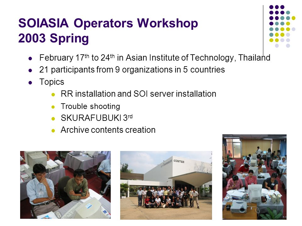 SOIASIA Operators Workshop 2003 Spring February 17 th to 24 th in Asian Institute of Technology, Thailand 21 participants from 9 organizations in 5 co