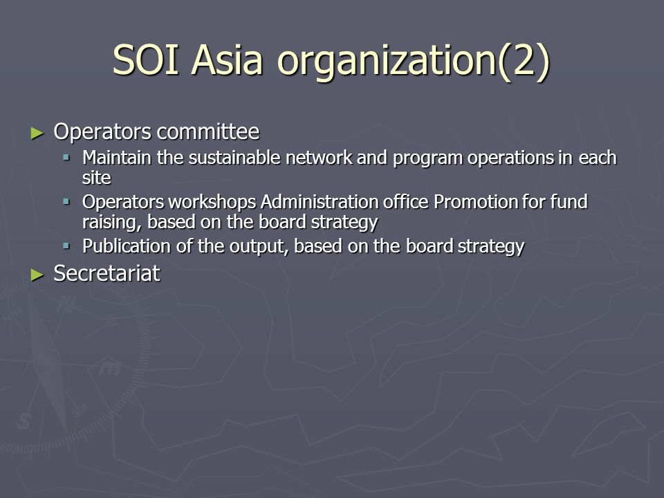 SOI Asia organization(2) Operators committee Operators committee Maintain the sustainable network and program operations in each site Maintain the sustainable network and program operations in each site Operators workshops Administration office Promotion for fund raising, based on the board strategy Operators workshops Administration office Promotion for fund raising, based on the board strategy Publication of the output, based on the board strategy Publication of the output, based on the board strategy Secretariat Secretariat