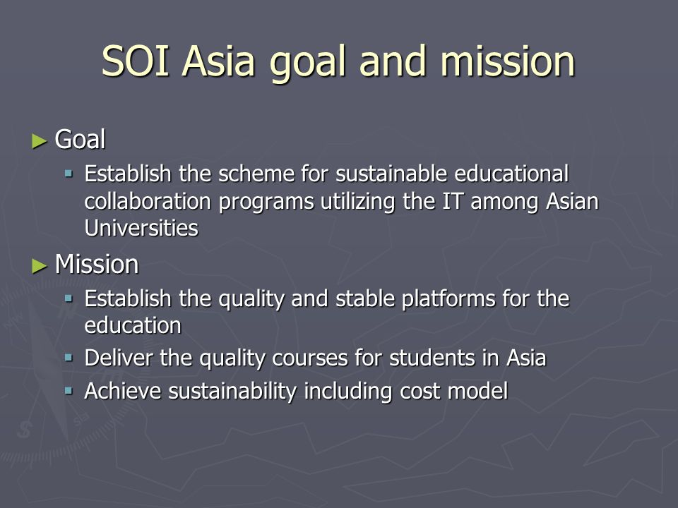 SOI Asia goal and mission Goal Goal Establish the scheme for sustainable educational collaboration programs utilizing the IT among Asian Universities Establish the scheme for sustainable educational collaboration programs utilizing the IT among Asian Universities Mission Mission Establish the quality and stable platforms for the education Establish the quality and stable platforms for the education Deliver the quality courses for students in Asia Deliver the quality courses for students in Asia Achieve sustainability including cost model Achieve sustainability including cost model