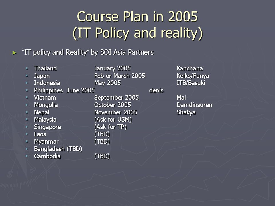 Course Plan in 2005 (IT Policy and reality) IT policy and Reality by SOI Asia Partners IT policy and Reality by SOI Asia Partners ThailandJanuary 2005Kanchana ThailandJanuary 2005Kanchana JapanFeb or March 2005Keiko/Funya JapanFeb or March 2005Keiko/Funya IndonesiaMay 2005ITB/Basuki IndonesiaMay 2005ITB/Basuki PhilippinesJune 2005denis PhilippinesJune 2005denis VietnamSeptember 2005Mai VietnamSeptember 2005Mai MongoliaOctober 2005Damdinsuren MongoliaOctober 2005Damdinsuren NepalNovember 2005Shakya NepalNovember 2005Shakya Malaysia(Ask for USM) Malaysia(Ask for USM) Singapore(Ask for TP) Singapore(Ask for TP) Laos(TBD) Laos(TBD) Myanmar(TBD) Myanmar(TBD) Bangladesh(TBD) Bangladesh(TBD) Cambodia(TBD) Cambodia(TBD)