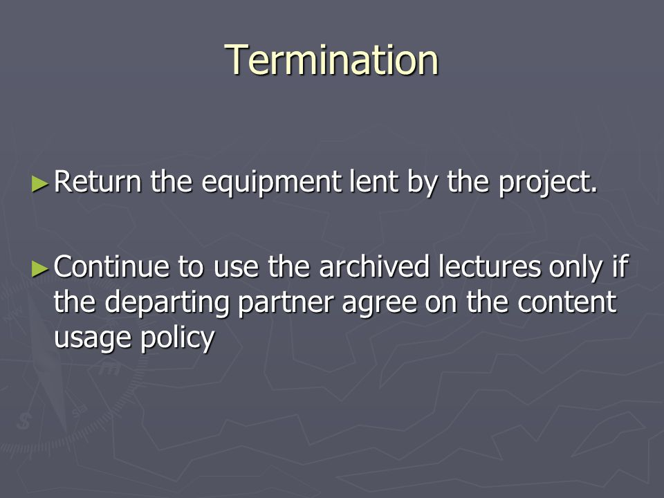 Termination Return the equipment lent by the project. Return the equipment lent by the project. Continue to use the archived lectures only if the depa