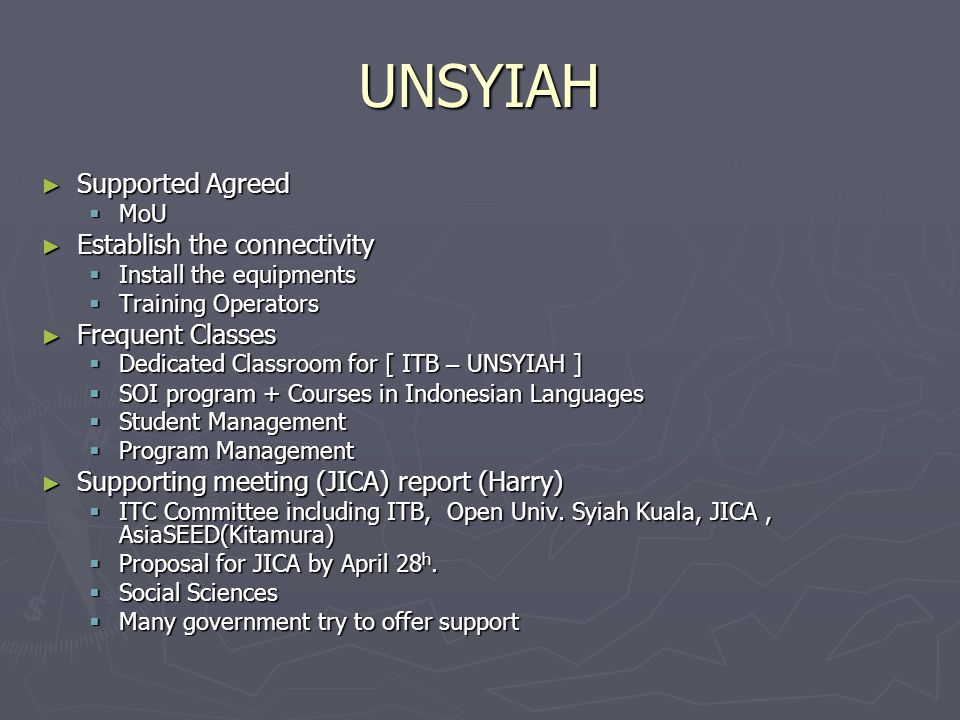 UNSYIAH Supported Agreed Supported Agreed MoU MoU Establish the connectivity Establish the connectivity Install the equipments Install the equipments Training Operators Training Operators Frequent Classes Frequent Classes Dedicated Classroom for [ ITB – UNSYIAH ] Dedicated Classroom for [ ITB – UNSYIAH ] SOI program + Courses in Indonesian Languages SOI program + Courses in Indonesian Languages Student Management Student Management Program Management Program Management Supporting meeting (JICA) report (Harry) Supporting meeting (JICA) report (Harry) ITC Committee including ITB, Open Univ.