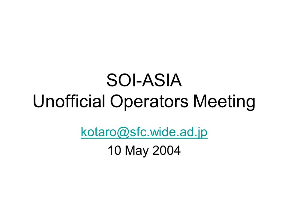 SOI-ASIA Unofficial Operators Meeting kotaro@sfc.wide.ad.jp 10 May 2004