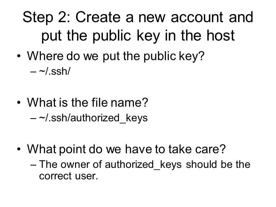Step 2: Create a new account and put the public key in the host Where do we put the public key? –~/.ssh/ What is the file name? –~/.ssh/authorized_key
