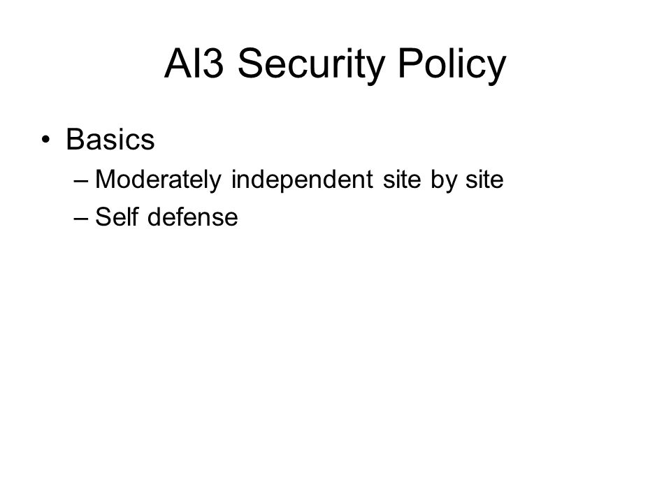 AI3 Security Policy Basics –Moderately independent site by site –Self defense