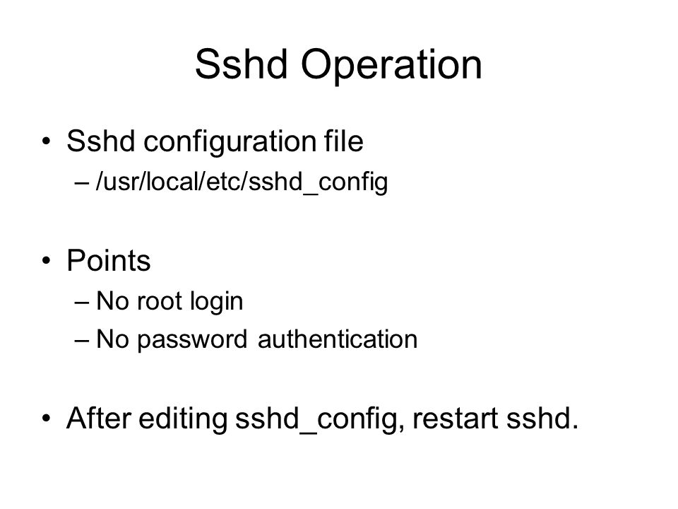 Sshd Operation Sshd configuration file –/usr/local/etc/sshd_config Points –No root login –No password authentication After editing sshd_config, restar