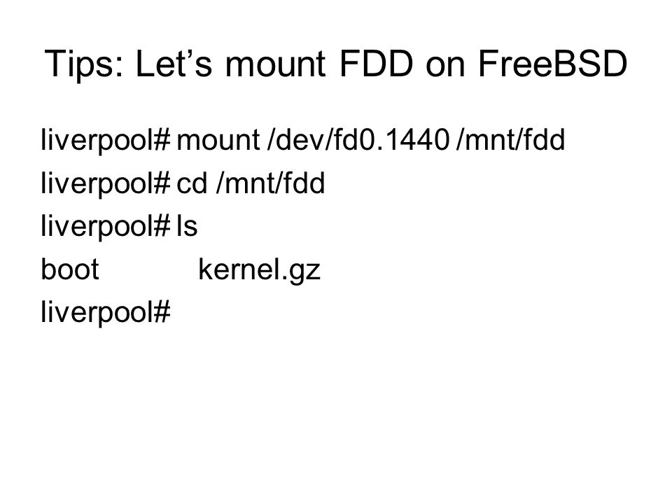 Tips: Lets mount FDD on FreeBSD liverpool# mount /dev/fd /mnt/fdd liverpool# cd /mnt/fdd liverpool# ls boot kernel.gz liverpool#