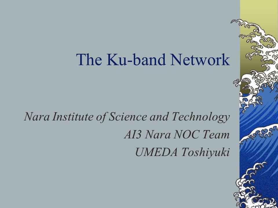 The Ku-band Network Nara Institute of Science and Technology AI3 Nara NOC Team UMEDA Toshiyuki