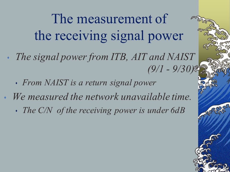 The measurement of the receiving signal power s The signal power from ITB, AIT and NAIST (9/1 - 9/30) s From NAIST is a return signal power s We measured the network unavailable time.