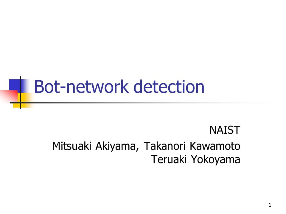 1 Bot-network detection NAIST Mitsuaki Akiyama, Takanori Kawamoto Teruaki Yokoyama