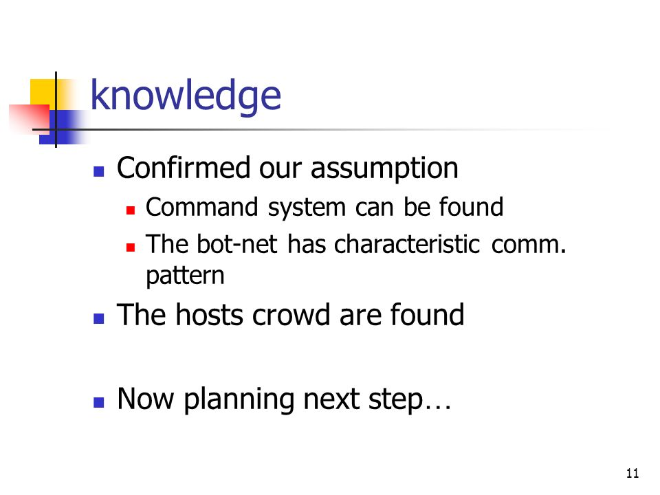 11 knowledge Confirmed our assumption Command system can be found The bot-net has characteristic comm.