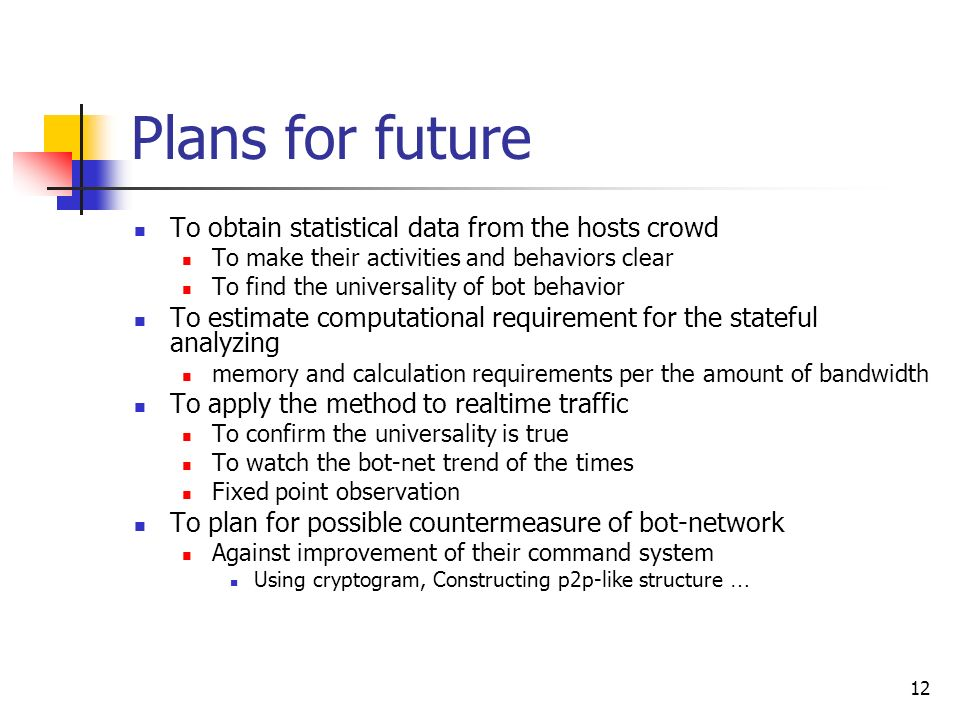 12 Plans for future To obtain statistical data from the hosts crowd To make their activities and behaviors clear To find the universality of bot behavior To estimate computational requirement for the stateful analyzing memory and calculation requirements per the amount of bandwidth To apply the method to realtime traffic To confirm the universality is true To watch the bot-net trend of the times Fixed point observation To plan for possible countermeasure of bot-network Against improvement of their command system Using cryptogram, Constructing p2p-like structure …