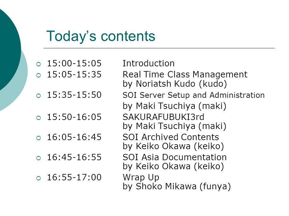 Todays contents 15:00-15:05Introduction 15:05-15:35Real Time Class Management by Noriatsh Kudo (kudo) 15:35-15:50 SOI Server Setup and Administration
