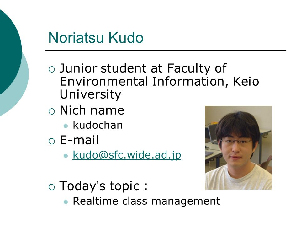 Noriatsu Kudo Junior student at Faculty of Environmental Information, Keio University Nich name kudochan E-mail kudo@sfc.wide.ad.jp Today s topic : Re