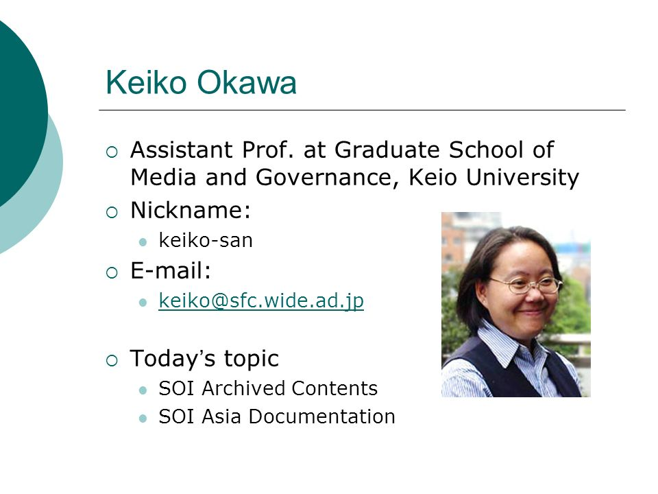 Keiko Okawa Assistant Prof. at Graduate School of Media and Governance, Keio University Nickname: keiko-san E-mail: keiko@sfc.wide.ad.jp Today s topic