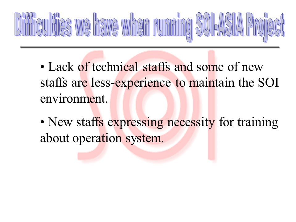 Lack of technical staffs and some of new staffs are less-experience to maintain the SOI environment. New staffs expressing necessity for training abou