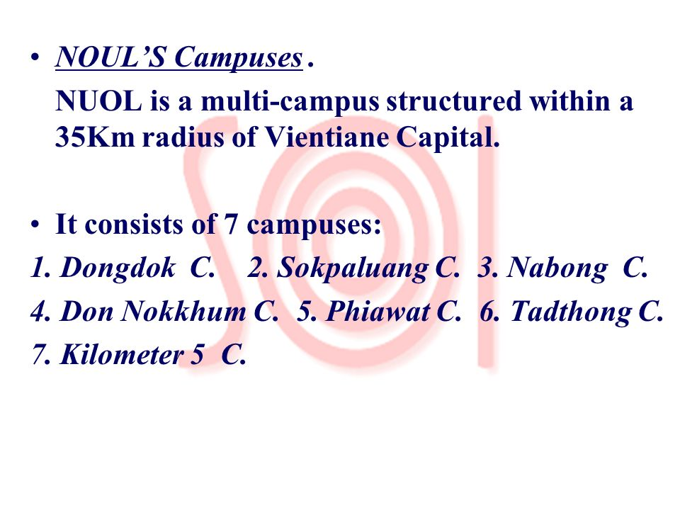 NOULS Campuses. NUOL is a multi-campus structured within a 35Km radius of Vientiane Capital. It consists of 7 campuses: 1. Dongdok C. 2. Sokpaluang C.