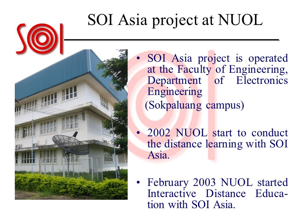 SOI Asia project at NUOL SOI Asia project is operated at the Faculty of Engineering, Department of Electronics Engineering (Sokpaluang campus) 2002 NU