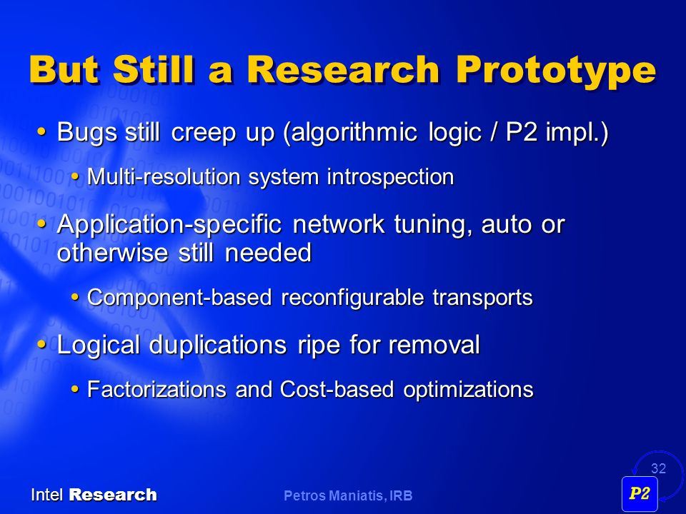 Petros Maniatis, IRB Intel Research 32 But Still a Research Prototype Bugs still creep up (algorithmic logic / P2 impl.) Bugs still creep up (algorithmic logic / P2 impl.) Multi-resolution system introspection Multi-resolution system introspection Application-specific network tuning, auto or otherwise still needed Application-specific network tuning, auto or otherwise still needed Component-based reconfigurable transports Component-based reconfigurable transports Logical duplications ripe for removal Logical duplications ripe for removal Factorizations and Cost-based optimizations Factorizations and Cost-based optimizations