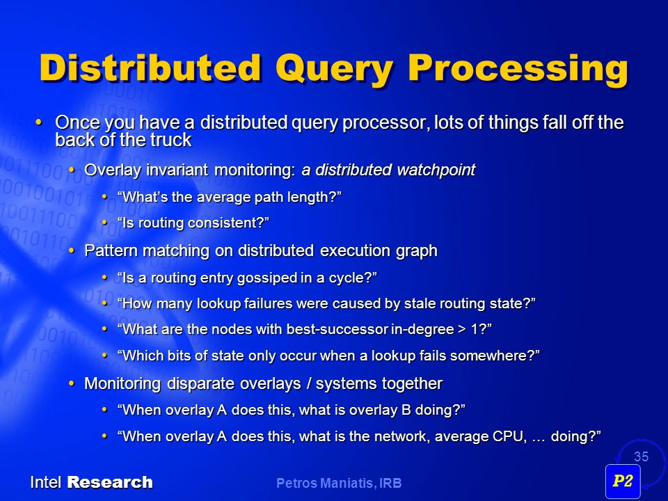 Petros Maniatis, IRB Intel Research 35 Distributed Query Processing Once you have a distributed query processor, lots of things fall off the back of the truck Once you have a distributed query processor, lots of things fall off the back of the truck Overlay invariant monitoring: a distributed watchpoint Overlay invariant monitoring: a distributed watchpoint Whats the average path length.